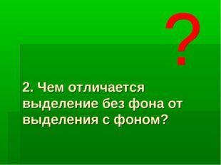 2. Чем отличается выделение без фона от выделения с фоном?