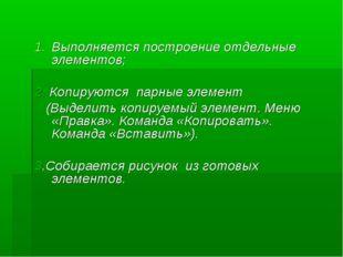 Выполняется построение отдельные элементов; 2. Копируются парные элемент (В