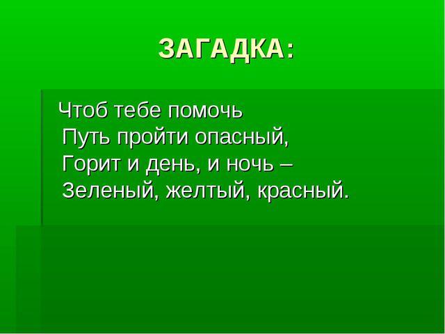 ЗАГАДКА: Чтоб тебе помочь Путь пройти опасный, Горит и день, и ночь – Зеленый...