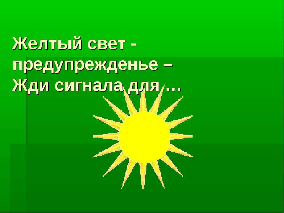 Желтый свет - предупрежденье – Жди сигнала для …