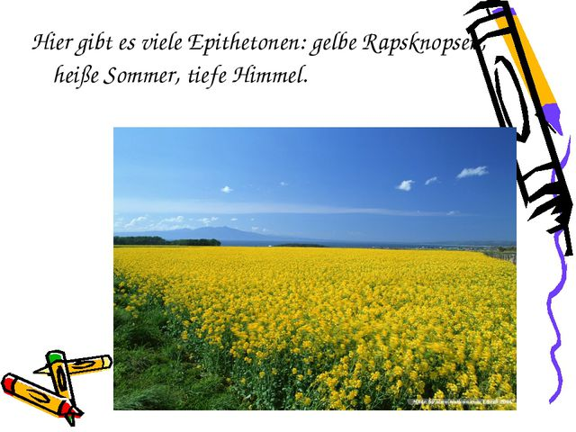 Hier gibt es viele Epithetonen: gelbe Rapsknopsen, heiße Sommer, tiefe Himmel.