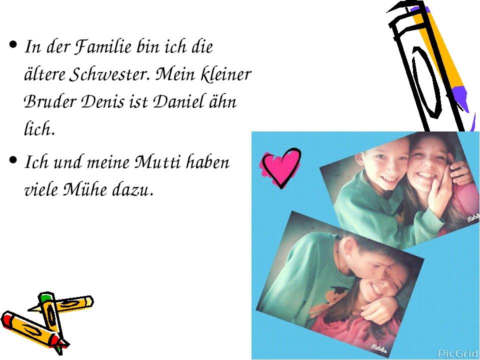 In der Familie bin ich die ältere Schwester. Mein kleiner Bruder Denis ist Da...