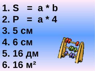 1. S = a * b 2. P = а * 4 3. 5 см 4. 6 см 5. 16 дм 6. 16 м²
