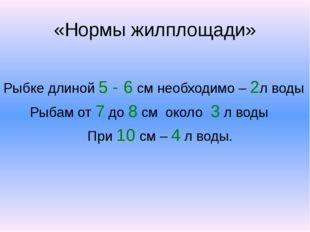 «Нормы жилплощади» Рыбке длиной 5 - 6 см необходимо – 2л воды Рыбам от 7 до 8