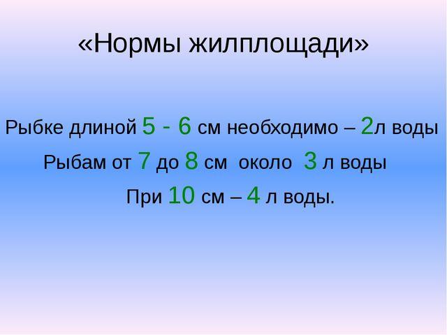 «Нормы жилплощади» Рыбке длиной 5 - 6 см необходимо – 2л воды Рыбам от 7 до 8...