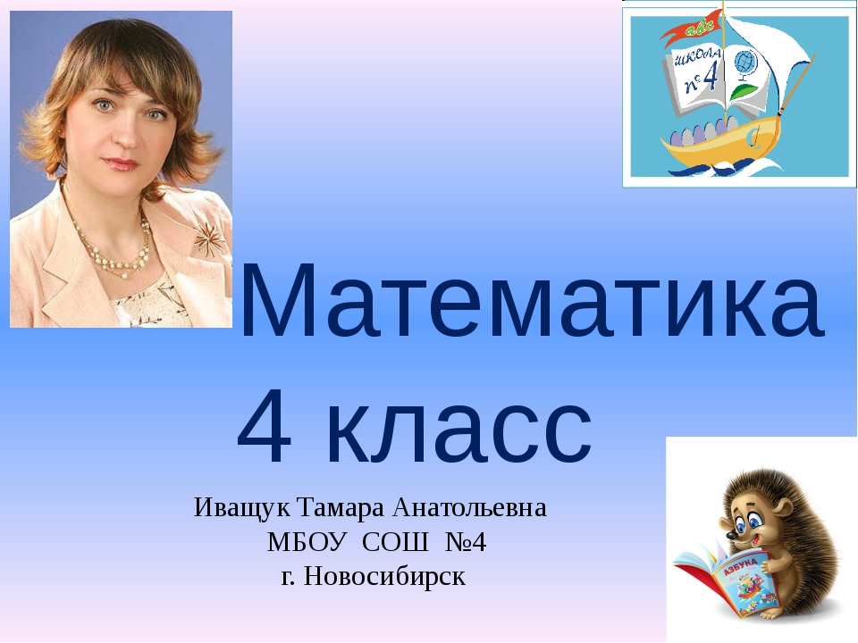 Математика 4 класс Иващук Тамара Анатольевна МБОУ СОШ №4 г. Новосибирск