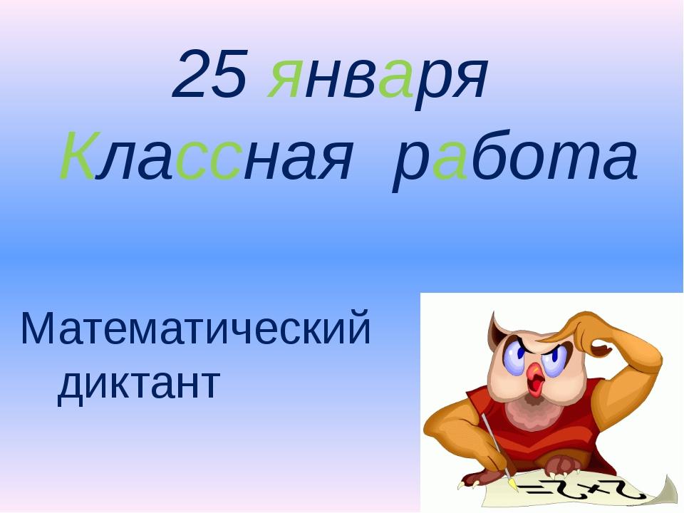 25 января Классная работа Математический диктант