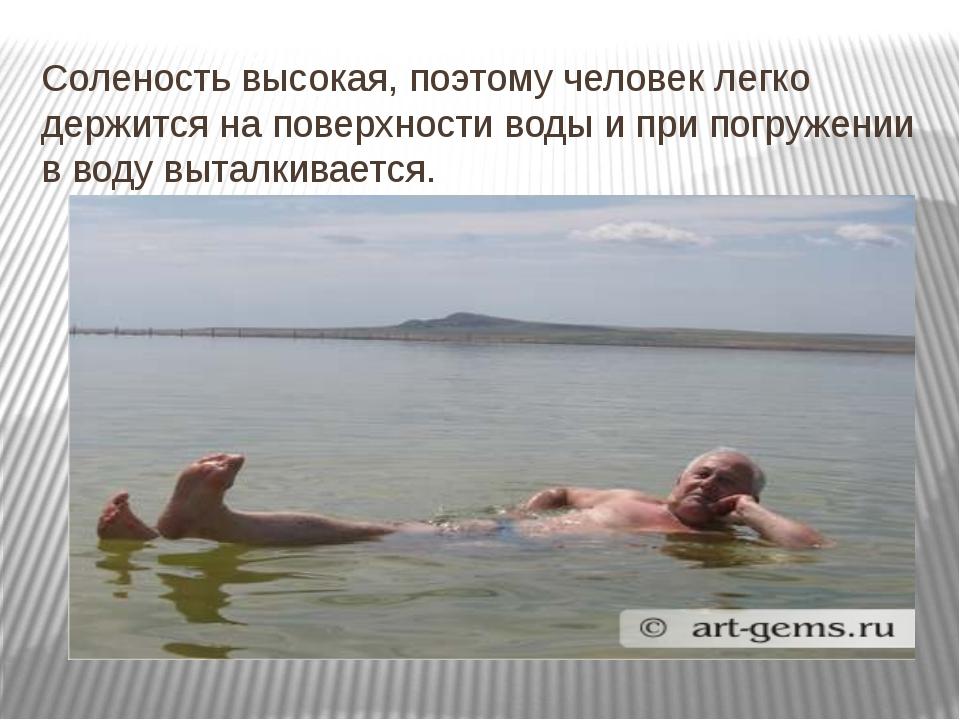 Соленость высокая, поэтому человек легко держится на поверхности воды и при п...