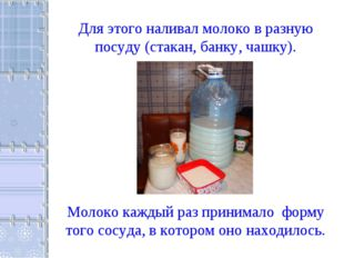 Для этого наливал молоко в разную посуду (стакан, банку, чашку). Молоко кажды