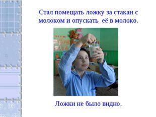 Стал помещать ложку за стакан с молоком и опускать её в молоко. Ложки не было