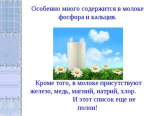 Особенно много содержится в молоке фосфора и кальция. Кроме того, в молоке пр