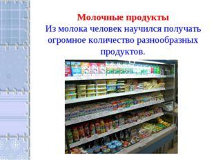 Молочные продукты Из молока человек научился получать огромное количество раз