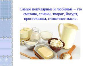 Самые популярные и любимые – это сметана, сливки, творог, йогурт, простокваша