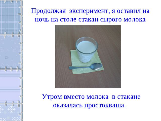 Продолжая эксперимент, я оставил на ночь на столе стакан сырого молока Утром...