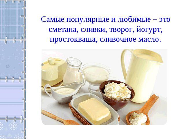 Самые популярные и любимые – это сметана, сливки, творог, йогурт, простокваша...