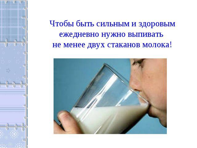 Чтобы быть сильным и здоровым ежедневно нужно выпивать не менее двух стаканов...