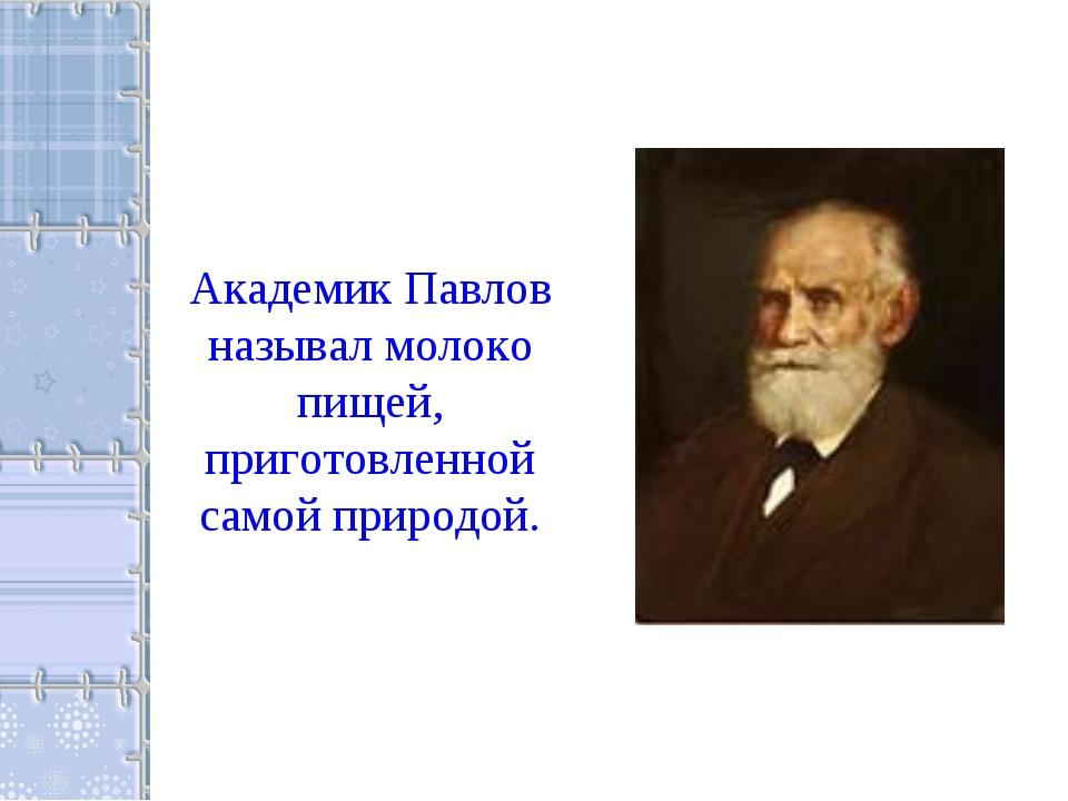 Академик Павлов называл молоко пищей, приготовленной самой природой.