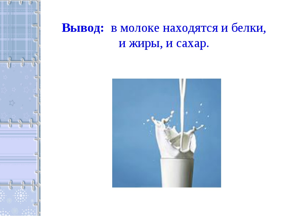Вывод: в молоке находятся и белки, и жиры, и сахар.