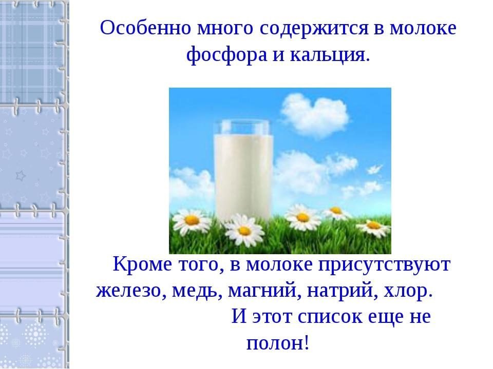 Особенно много содержится в молоке фосфора и кальция. Кроме того, в молоке пр...