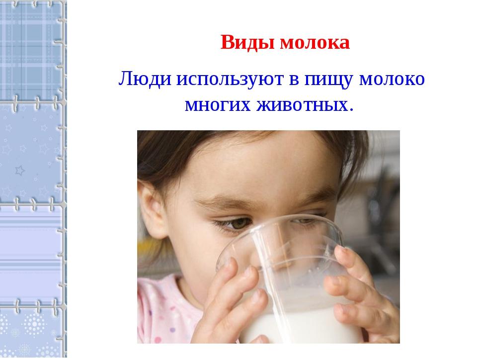 Виды молока Люди используют в пищу молоко многих животных.