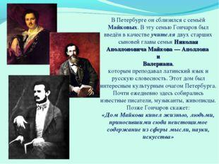 В Петербурге он сблизился с семьёй Майковых. В эту семью Гончаров был введён