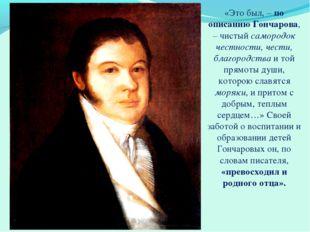 «Это был, – по описанию Гончарова, – чистый самородок честности, чести, благо