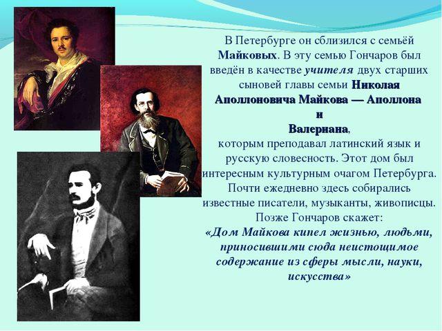 В Петербурге он сблизился с семьёй Майковых. В эту семью Гончаров был введён...