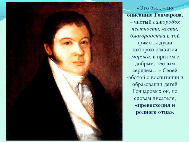 «Это был, – по описанию Гончарова, – чистый самородок честности, чести, благо...