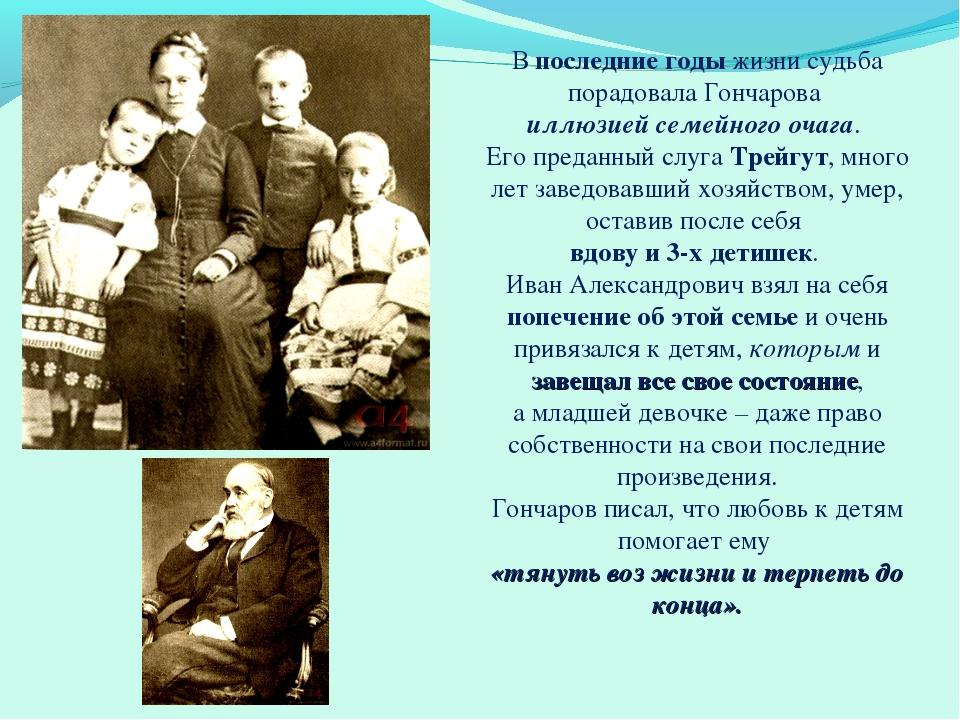 В последние годы жизни судьба порадовала Гончарова иллюзией семейного очага....