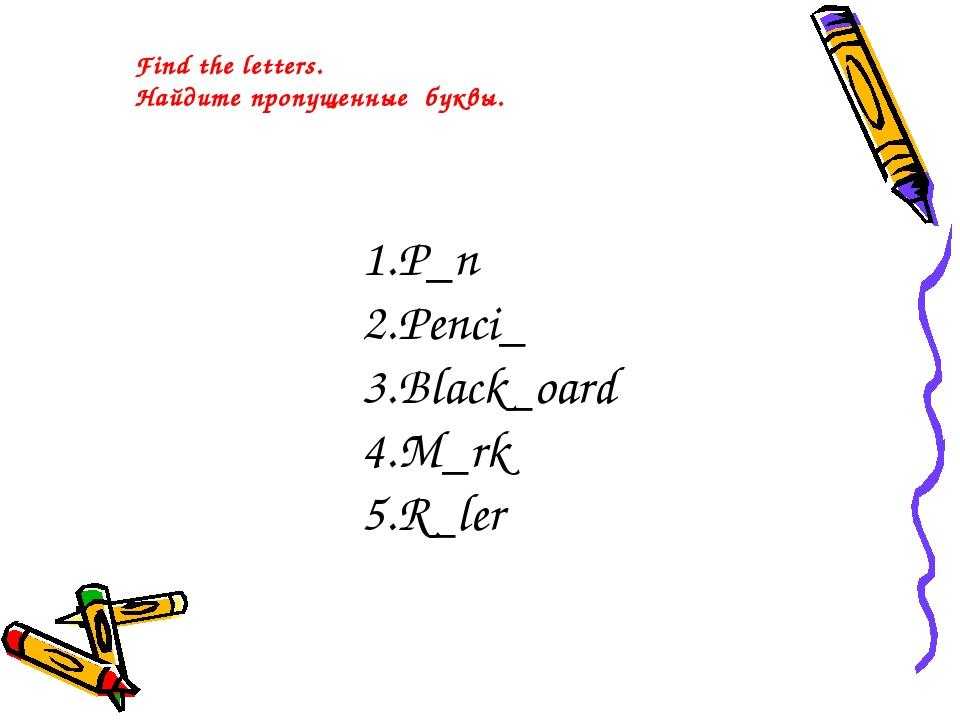 Find the letters. Найдите пропущенные буквы. P_n Penci_ Black_oard M_rk R_ler