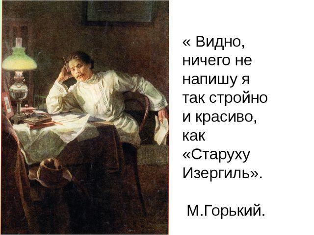 « Видно, ничего не напишу я так стройно и красиво, как «Старуху Изергиль». М...