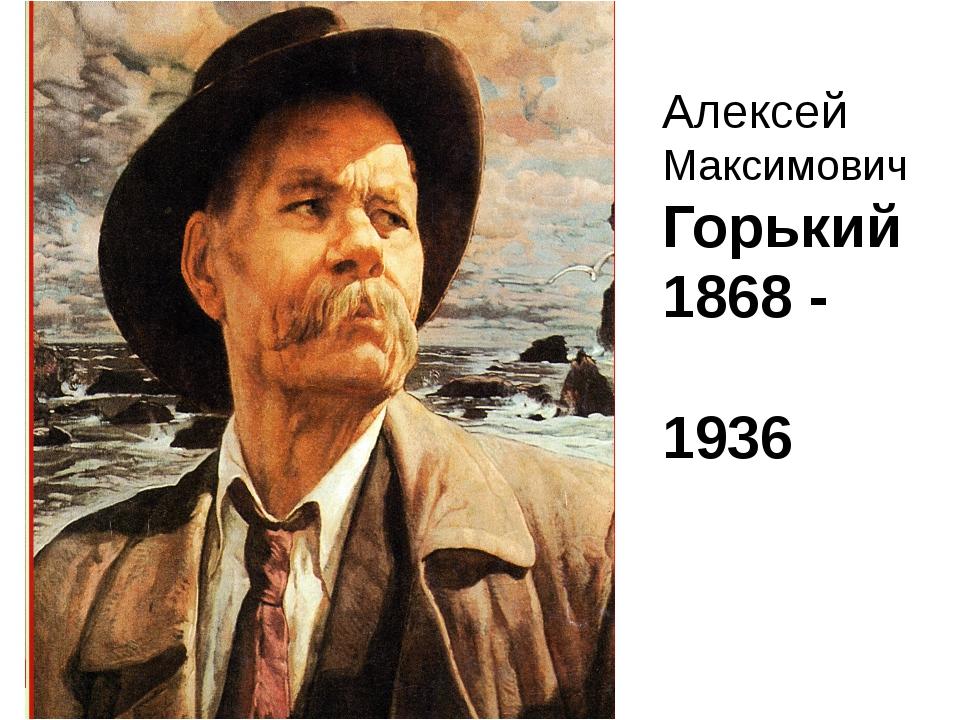 Алексей Максимович Горький 1868 - 1936