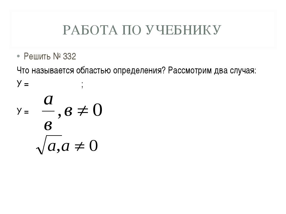РАБОТА ПО УЧЕБНИКУ Решить № 332 Что называется областью определения? Рассмотр...