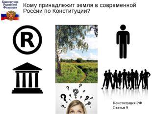 Кому принадлежит земля в современной России по Конституции? Конституция РФ Ст
