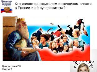 Кто является носителем источником власти в России и её суверенитета? Конститу
