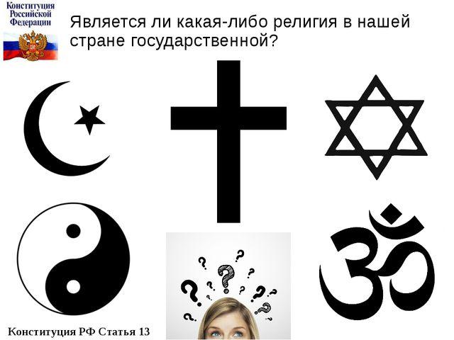 Является ли какая-либо религия в нашей стране государственной? Конституция РФ...