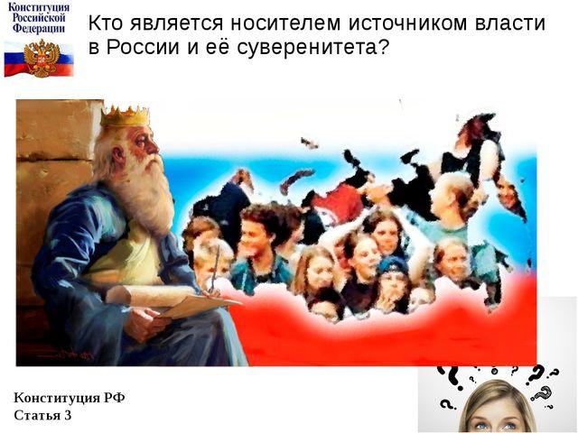 Кто является носителем источником власти в России и её суверенитета? Конститу...
