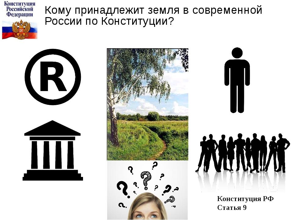 Кому принадлежит земля в современной России по Конституции? Конституция РФ Ст...