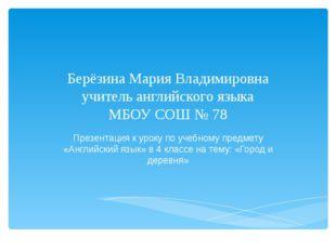 Берёзина Мария Владимировна учитель английского языка МБОУ СОШ № 78 Презентац