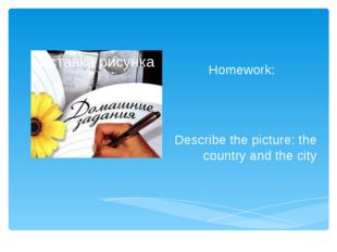 Homework: Describe the picture: the country and the city