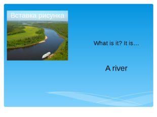 What is it? It is… A river