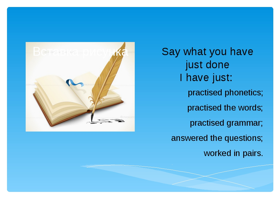 Say what you have just done I have just: practised phonetics; practised the w...