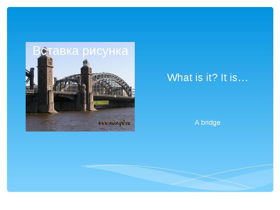 What is it? It is… A bridge