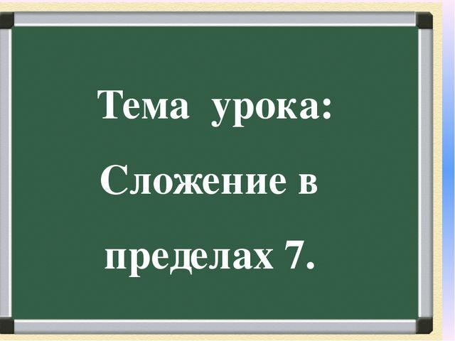 Тема урока: Сложение в пределах 7.