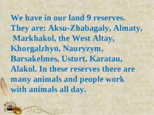 We have in our land 9 reserves. They are: Aksu-Zhabagaly, Almaty, Markhakol,