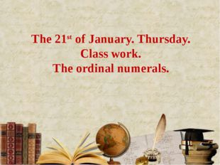 The 21st of January. Thursday. Class work. The ordinal numerals.