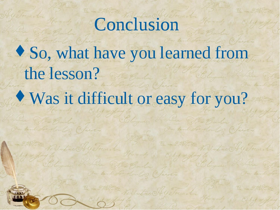 Conclusion So, what have you learned from the lesson? Was it difficult or eas...