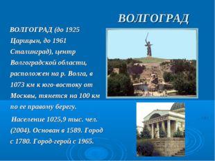 ВОЛГОГРАД ВОЛГОГРАД (до 1925 Царицын, до 1961 Сталинград), центр Волгоградск