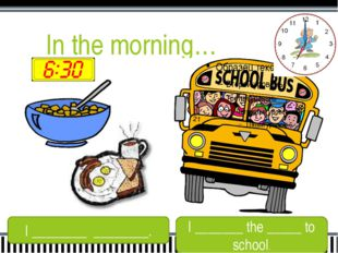 In the morning… I ________ ________. I _______ the _____ to school.