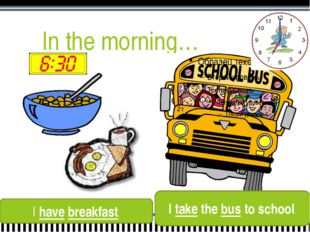 In the morning… I have breakfast. I take the bus to school.